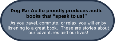 "As you travel, commute, or relax, you will enjoy listening to a great book.  These are stories about our adventures and our lives! Dog Ear Audio proudly produces audio books that ""speak to us!"""